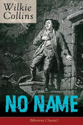 No Name (Mystery Classic): From the prolific English writer, best known for The Woman in White, Armadale, The Moonstone, The Dead Secret, Man and Wife, Poor Miss Finch, The Black Robe, The Law and The Lady... by Wilkie Collins