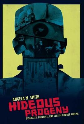 Hideous Progeny: Disability, Eugenics, and Classic Horror Cinema by Angela M. Smith