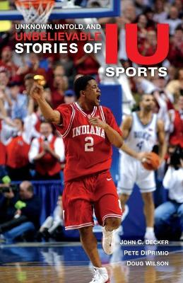 Unknown, Untold, and Unbelievable Stories of IU Sports by John C. Decker