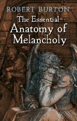 Essential Anatomy of Melancholy by Robert Burton