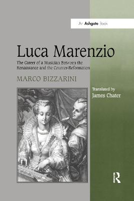 Luca Marenzio: The Career of a Musician Between the Renaissance and the Counter-Reformation by Marco Bizzarini