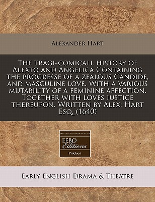 The Tragi-Comicall History of Alexto and Angelica Containing the Progresse of a Zealous Candide, and Masculine Love. with a Various Mutability of a Feminine Affection. Together with Loves Iustice Thereupon. Written by Alex: Hart Esq. (1640) by Alexander Hart