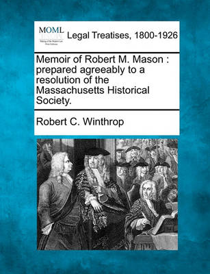 Memoir of Robert M. Mason: Prepared Agreeably to a Resolution of the Massachusetts Historical Society. by Robert C Winthrop