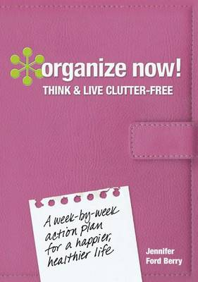 Organize Now! Think and Live Clutter Free: A Week-by-Week Action Plan for a Happier, Healthier Life by Jennifer Ford Berry