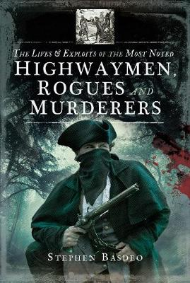 The Lives and Exploits of the Most Noted Highwaymen, Rogues and Murderers by Stephen Basdeo