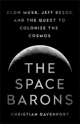 The The Space Barons: Elon Musk, Jeff Bezos, and the Quest to Colonize the Cosmos by Christian Davenport