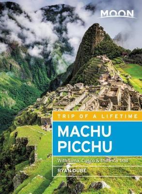 Moon Machu Picchu (Fourth Edition): With Lima, Cusco & the Inca Trail by Ryan Dube