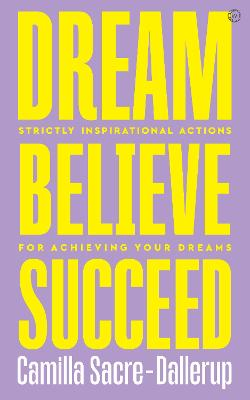 Dream, Believe, Succeed: Strictly Inspirational Actions for Achieving Your Dreams<br> by Camilla Sacre-Dallerup