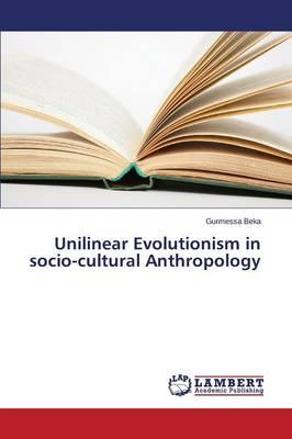 Unilinear Evolutionism in socio-cultural Anthropology by Beka Gurmessa