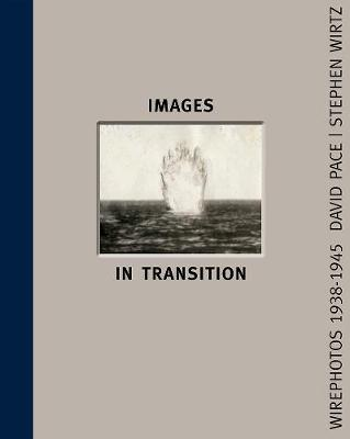 Images In Transition: Wirephoto 1938-1945 by David Pace