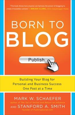 Born to Blog: Building Your Blog for Personal and Business Success One Post at a Time by Mark W. Schaefer
