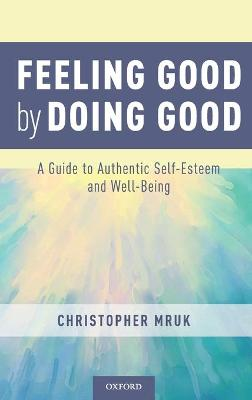Feeling Good by Doing Good: A Guide to Authentic Self-Esteem and Well-Being by Christopher J. Mruk