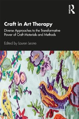Craft in Art Therapy: Diverse Approaches to the Transformative Power of Craft Materials and Methods by Lauren Leone