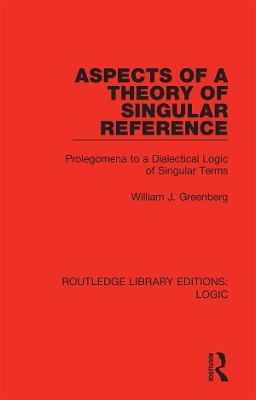 Aspects of a Theory of Singular Reference: Prolegomena to a Dialectical Logic of Singular Terms by William J. Greenberg