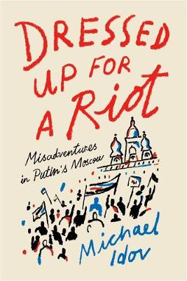 Dressed Up for a Riot: Misadventures in Putin's Moscow by Michael Idov