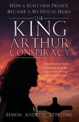 The King Arthur Conspiracy: How a Scottish Prince Became a Mythical Hero by Simon Stirling