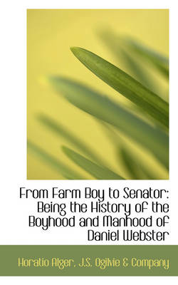 From Farm Boy to Senator: Being the History of the Boyhood and Manhood of Daniel Webster by Horatio Alger