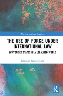 The Use of Force under International Law: Lawyerized States in a Legalized World by Fernando G. Nunez-Mietz