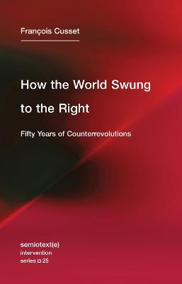 How the World Swung to the Right: Fifty Years of Counterrevolutions: Volume 25 by Francois Cusset