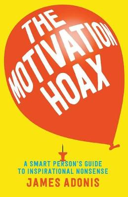 Motivation Hoax: A Smart Person's Guide to Inspirational Nonsense by James Adonis