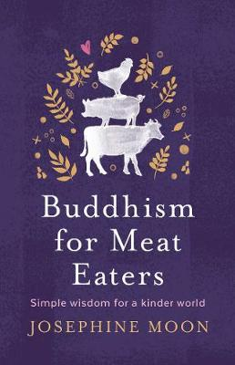 Buddhism for Meat Eaters: Simple Wisdom for a Kinder World by Josephine Moon