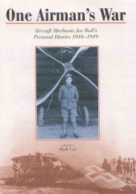 One Airman's War: Diaries of Air Mechanic Joe Bull, 1916-19 by Mark Lax