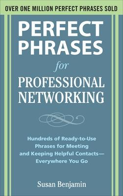 Perfect Phrases for Professional Networking: Hundreds of Ready-to-Use Phrases for Meeting and Keeping Helpful Contacts - Everywhere You Go by Susan Benjamin