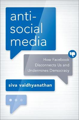 Antisocial Media: How Facebook Disconnects Us and Undermines Democracy by Siva Vaidhyanathan