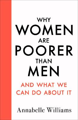Why Women Are Poorer Than Men and What We Can Do About It by Annabelle Williams