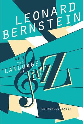 Leonard Bernstein and the Language of Jazz by Katherine Baber