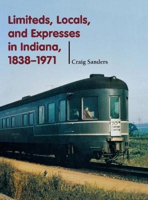 Limiteds, Locals, and Expresses in Indiana, 1838-1971 by Craig Sanders