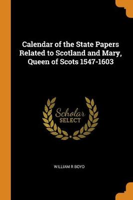 Calendar of the State Papers Related to Scotland and Mary, Queen of Scots 1547-1603 by William R Boyd