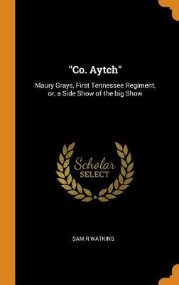 Co. Aytch: Maury Grays, First Tennessee Regiment, Or, a Side Show of the Big Show book