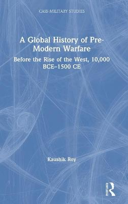A Global History of Pre-Modern Warfare: Before the Rise of the West, 10,000 BCE-1500 CE by Kaushik Roy