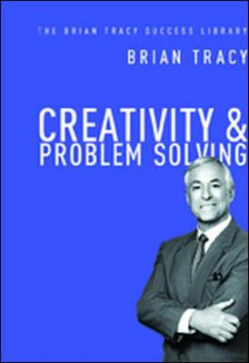 Creativity and Problem Solving: The Brian Tracy Success Library by Brian Tracy