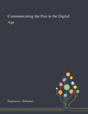 Communicating the Past in the Digital Age by Sebastian Hageneuer