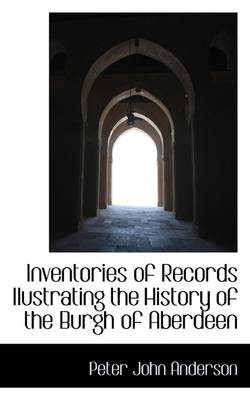 Inventories of Records Ilustrating the History of the Burgh of Aberdeen by Peter John Anderson