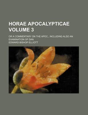 Horae Apocalypticae Volume 3; Or a Commentary on the Apoc., Including Also an Examination of Dan by Edward Bishop Elliott