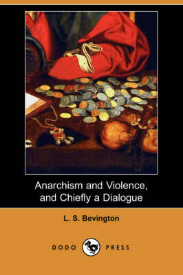 Anarchism and Violence, and Chiefly a Dialogue (Dodo Press) by L S Bevington