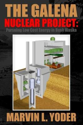 The Galena Nuclear Project: Pursuing Low Cost Energy in Bush Alaska by Marvin Yoder