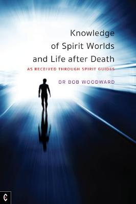 Knowledge of Spirit Worlds and Life After Death: As Received Through Spirit Guides by Bob Woodward