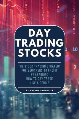 Day Trading Stocks: The Stock Trading Strategy for Beginners to Profit by Learning How to Day Trade Like a Genius by Andrew Thompson