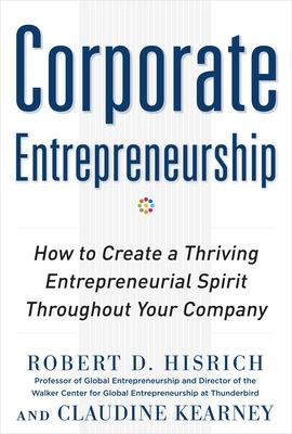 Corporate Entrepreneurship: How to Create a Thriving Entrepreneurial Spirit Throughout Your Company by Hisrich