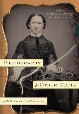 Photography and Other Media in the Nineteenth Century by Nicoletta Leonardi