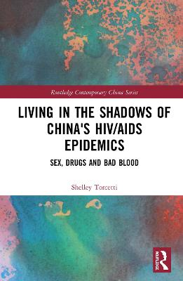 Living in the Shadows of China's HIV/AIDS Epidemics: Sex, Drugs and Bad Blood by Shelley Torcetti