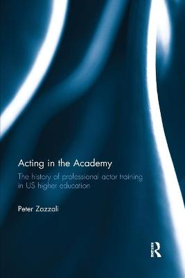 Acting in the Academy: The History of Professional Actor Training in US Higher Education by Peter Zazzali