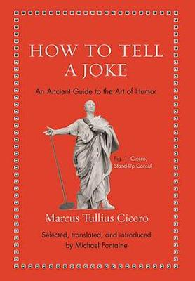 How to Tell a Joke: An Ancient Guide to the Art of Humor by Marcus Tullius Cicero