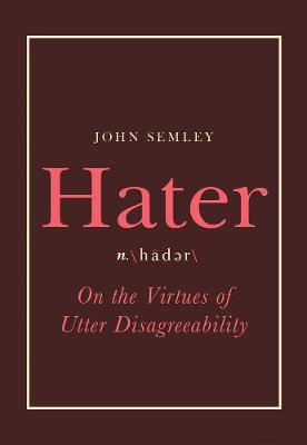 Hater: On the Virtues of Utter Disagreeability by John Semley