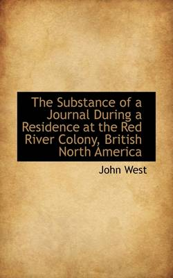 The Substance of a Journal During a Residence at the Red River Colony, British North America by John West