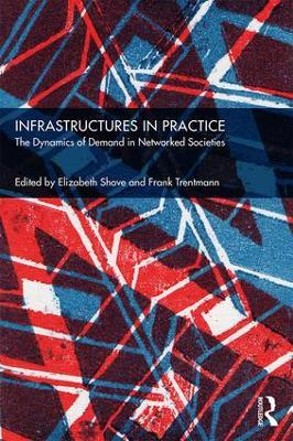 Infrastructures in Practice: The Dynamics of Demand in Networked Societies by Elizabeth Shove